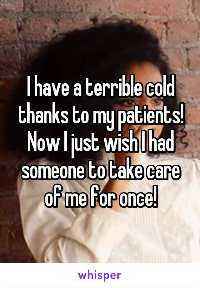 I have a terrible cold thanks to my patients! Now I just wish I had someone to take care of me for once!