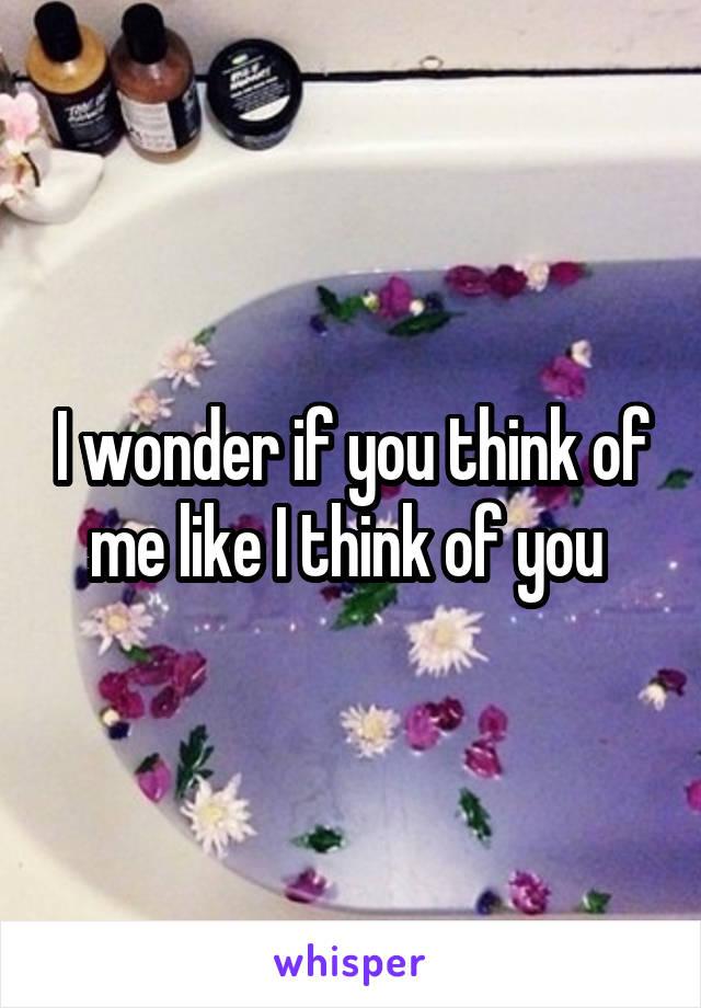 I wonder if you think of me like I think of you