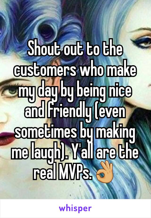 Shout out to the customers who make my day by being nice and friendly (even sometimes by making me laugh). Y'all are the real MVPs.👌