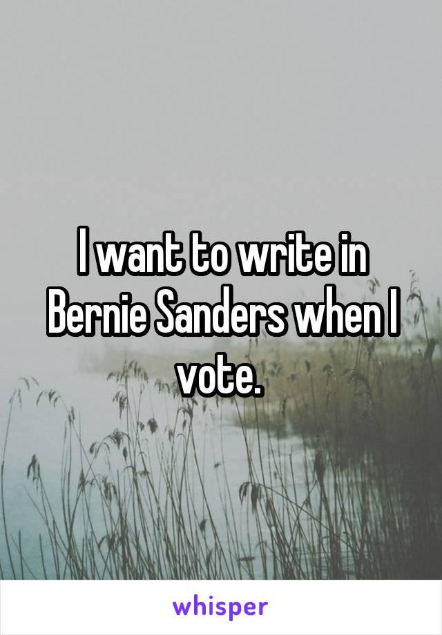 I want to write in Bernie Sanders when I vote.