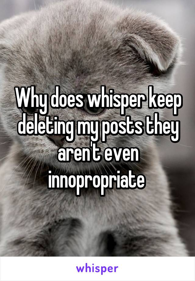 Why does whisper keep deleting my posts they aren't even innopropriate