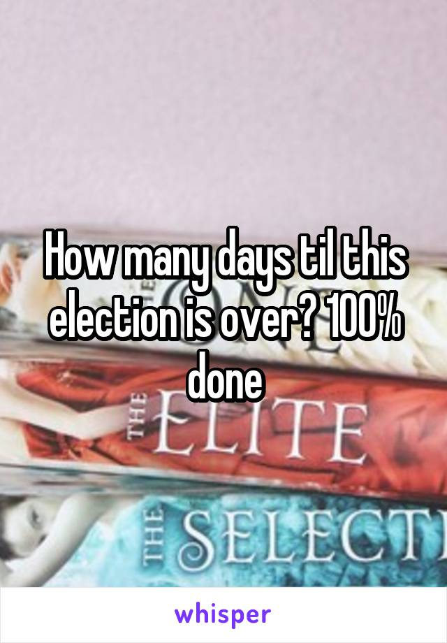 How many days til this election is over? 100% done