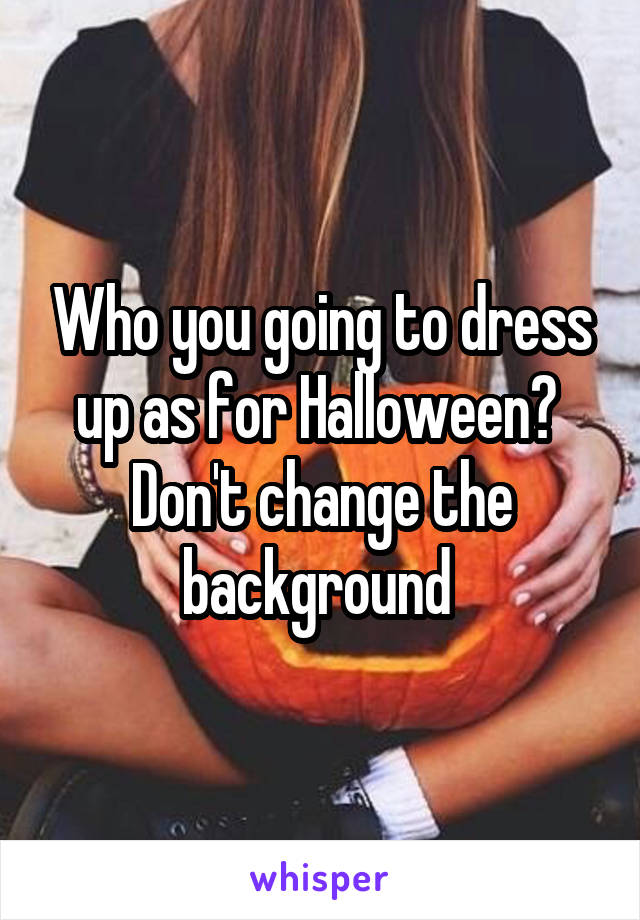 Who you going to dress up as for Halloween?  Don't change the background