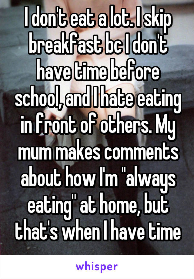 """I don't eat a lot. I skip breakfast bc I don't have time before school, and I hate eating in front of others. My mum makes comments about how I'm """"always eating"""" at home, but that's when I have time"""