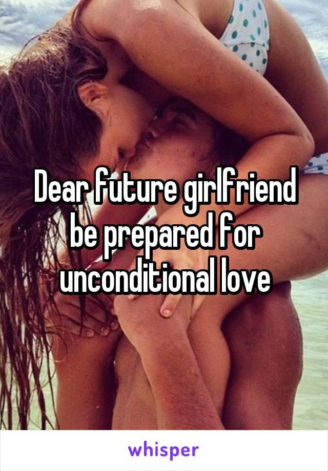 Dear future girlfriend be prepared for unconditional love