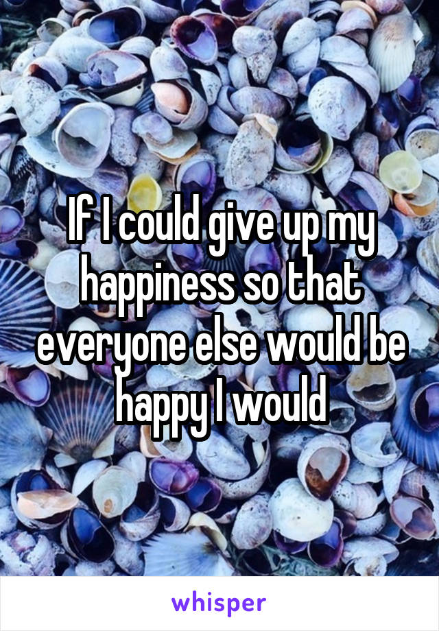 If I could give up my happiness so that everyone else would be happy I would