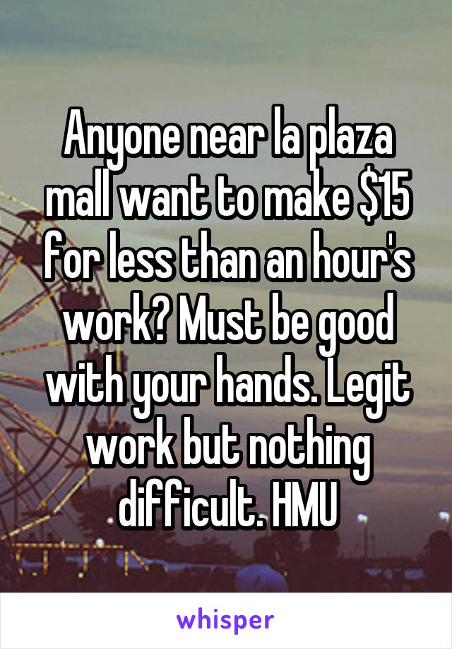 Anyone near la plaza mall want to make $15 for less than an hour's work? Must be good with your hands. Legit work but nothing difficult. HMU