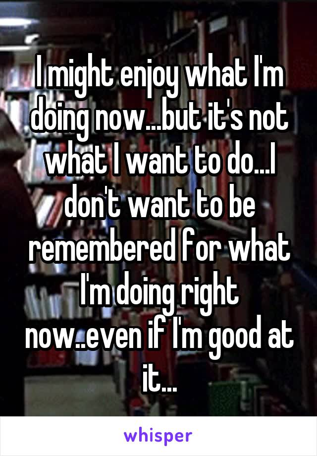 I might enjoy what I'm doing now...but it's not what I want to do...I don't want to be remembered for what I'm doing right now..even if I'm good at it...