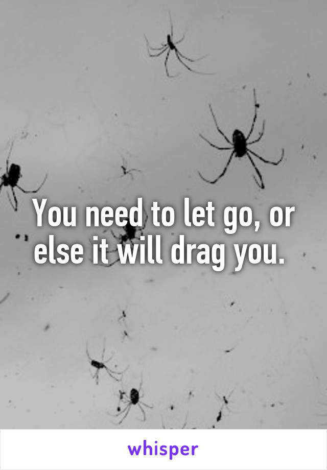 You need to let go, or else it will drag you.