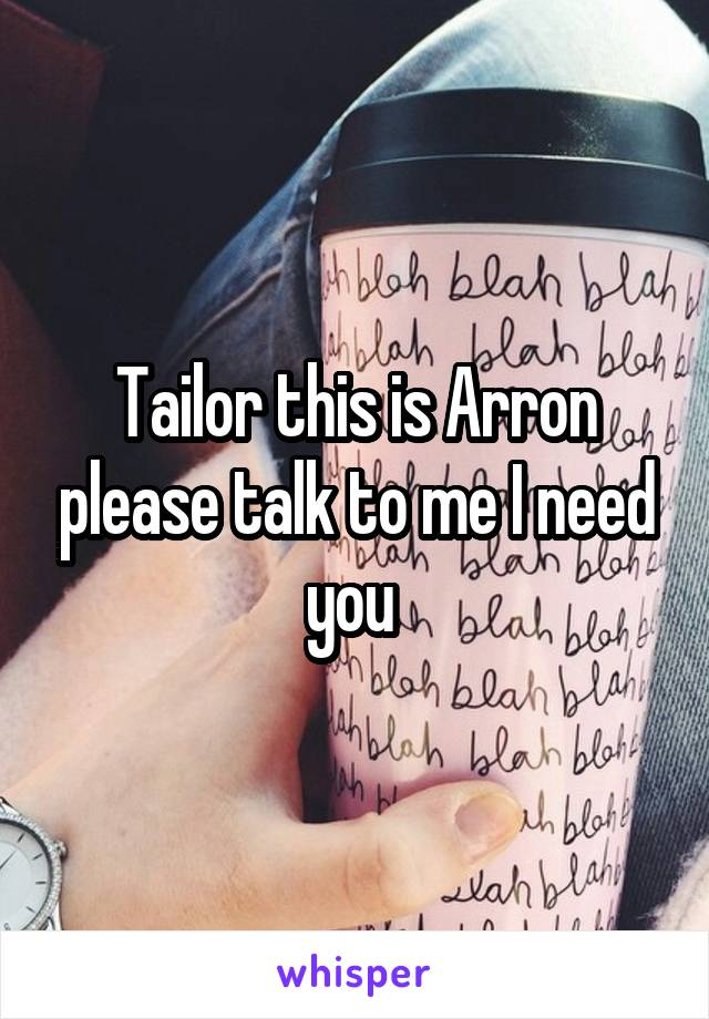 Tailor this is Arron please talk to me I need you