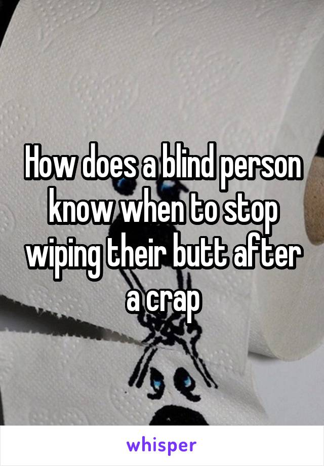 How does a blind person know when to stop wiping their butt after a crap
