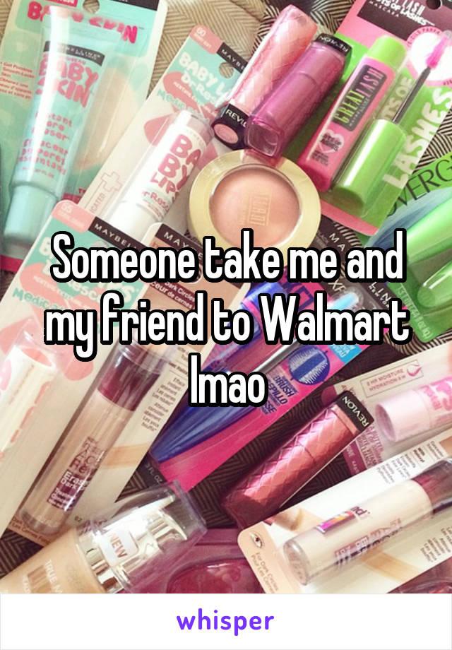 Someone take me and my friend to Walmart lmao