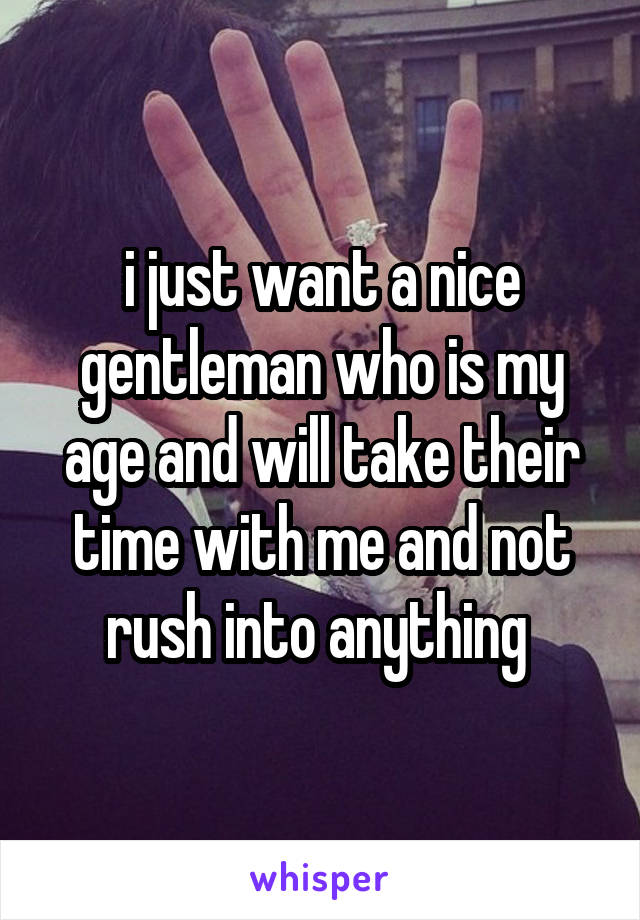 i just want a nice gentleman who is my age and will take their time with me and not rush into anything