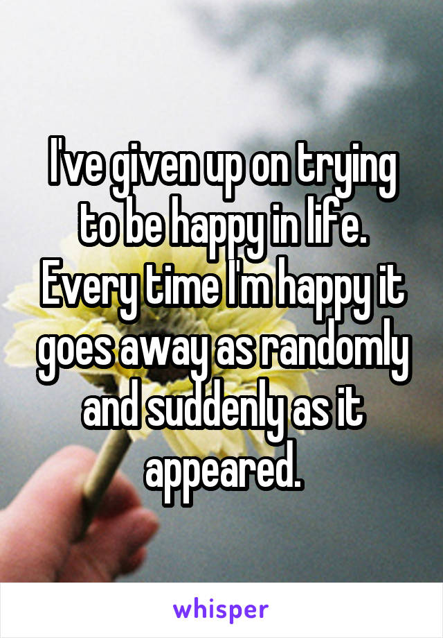 I've given up on trying to be happy in life. Every time I'm happy it goes away as randomly and suddenly as it appeared.