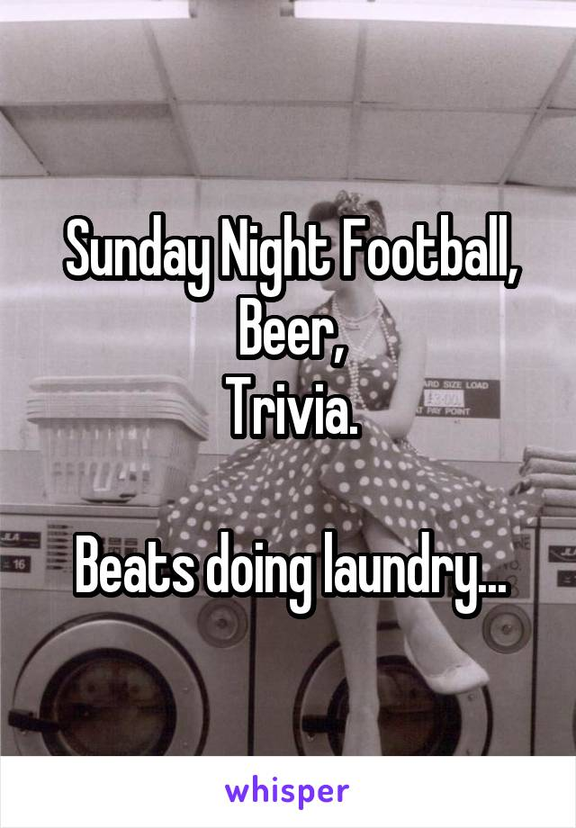 Sunday Night Football, Beer, Trivia.  Beats doing laundry...