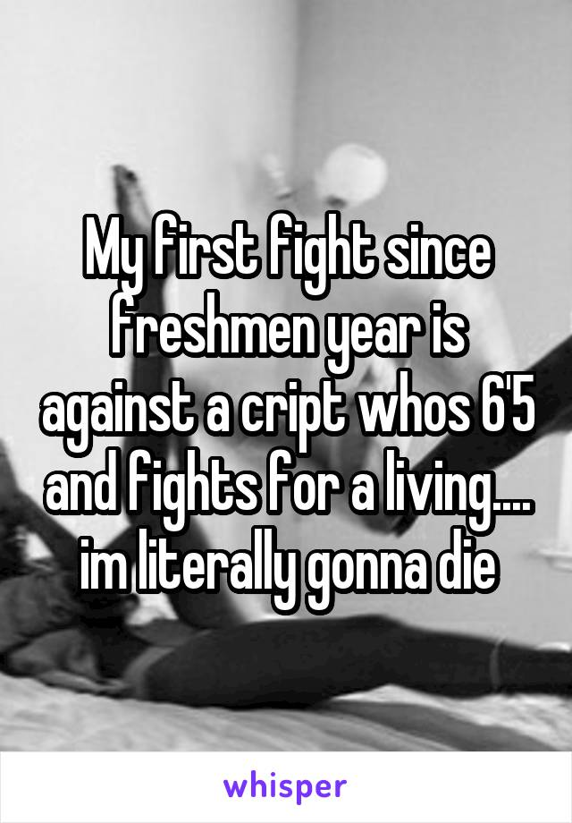 My first fight since freshmen year is against a cript whos 6'5 and fights for a living.... im literally gonna die