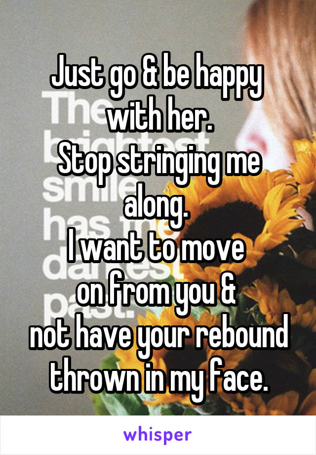 Just go & be happy  with her. Stop stringing me along.  I want to move  on from you &  not have your rebound thrown in my face.