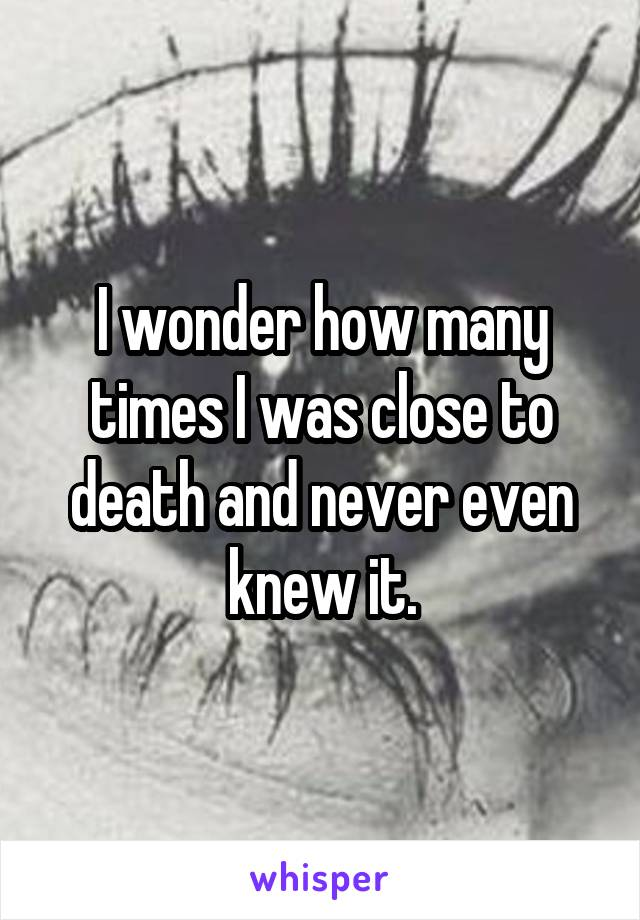 I wonder how many times I was close to death and never even knew it.