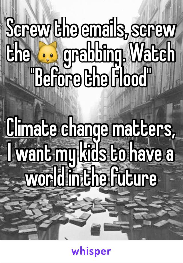 """Screw the emails, screw the 🐱 grabbing. Watch """"Before the Flood""""  Climate change matters, I want my kids to have a world in the future"""