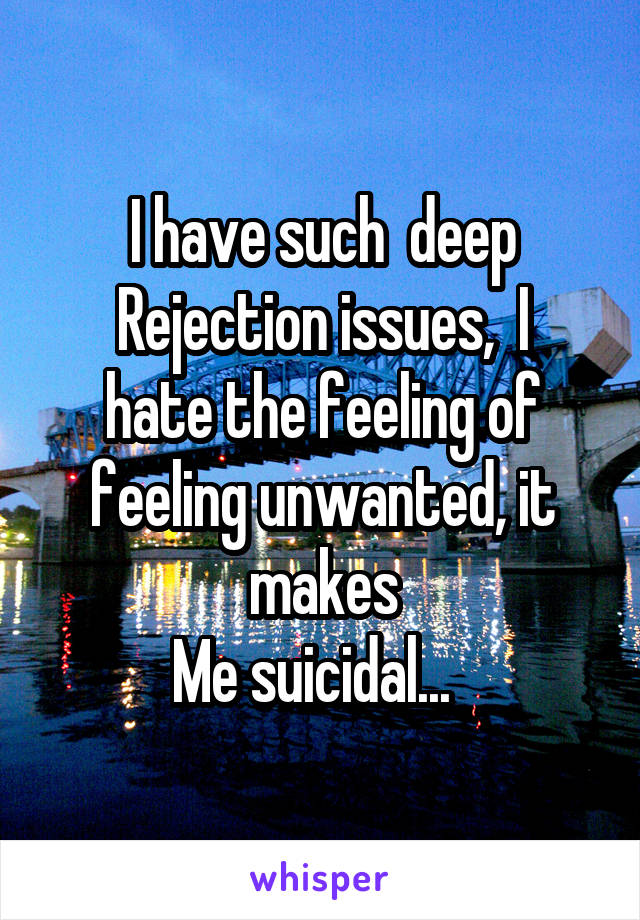 I have such  deep Rejection issues,  I hate the feeling of feeling unwanted, it makes Me suicidal...