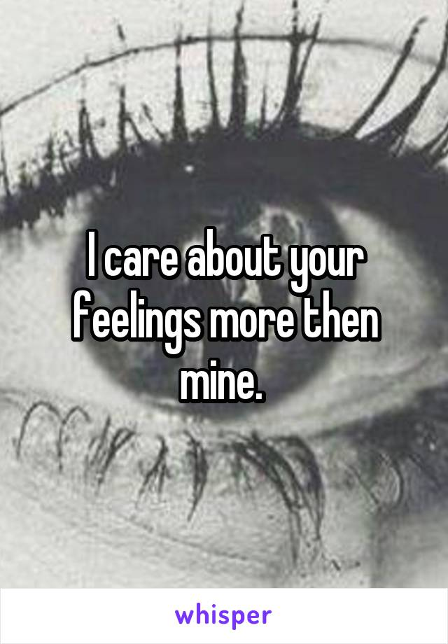 I care about your feelings more then mine.