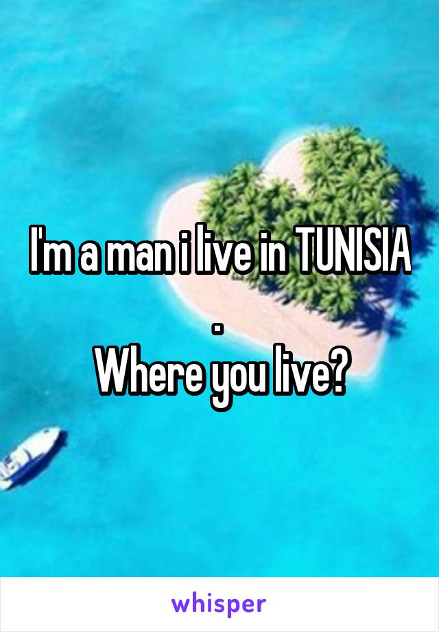 I'm a man i live in TUNISIA .  Where you live?