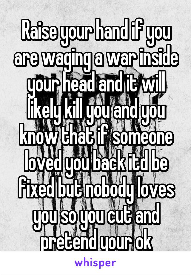 Raise your hand if you are waging a war inside your head and it will likely kill you and you know that if someone loved you back itd be fixed but nobody loves you so you cut and pretend your ok