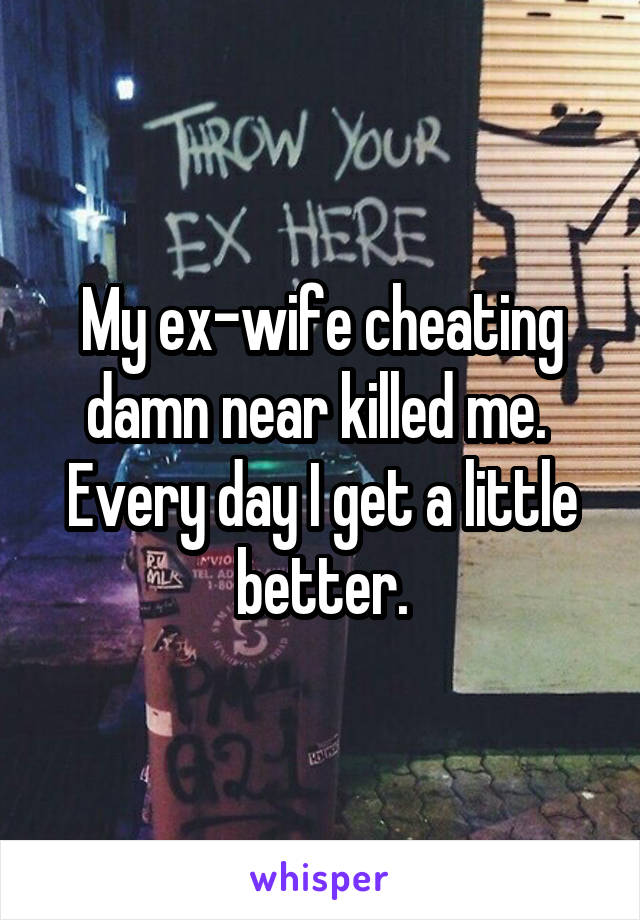 My ex-wife cheating damn near killed me.  Every day I get a little better.