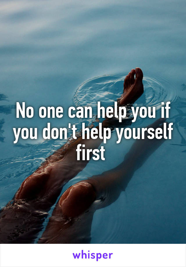 No one can help you if you don't help yourself first