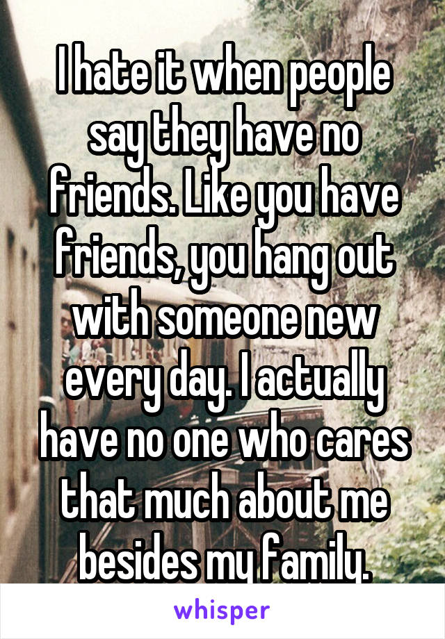 I hate it when people say they have no friends. Like you have friends, you hang out with someone new every day. I actually have no one who cares that much about me besides my family.