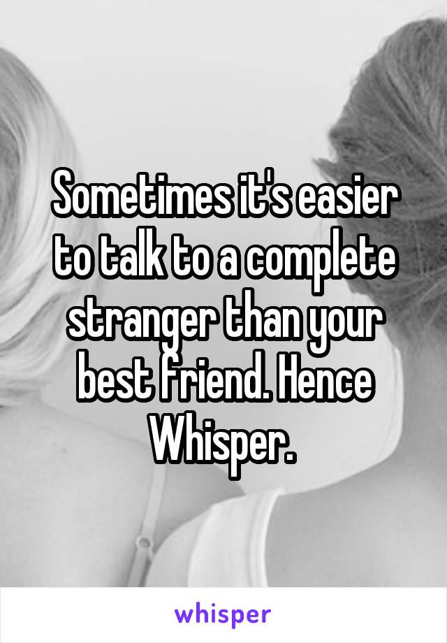 Sometimes it's easier to talk to a complete stranger than your best friend. Hence Whisper.