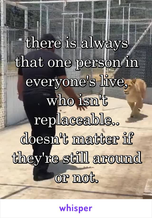 there is always that one person in everyone's live, who isn't replaceable.. doesn't matter if they're still around or not.