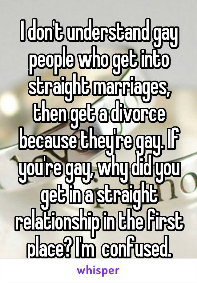 I don't understand gay people who get into straight marriages, then get a divorce because they're gay. If you're gay, why did you get in a straight relationship in the first place? I'm  confused.