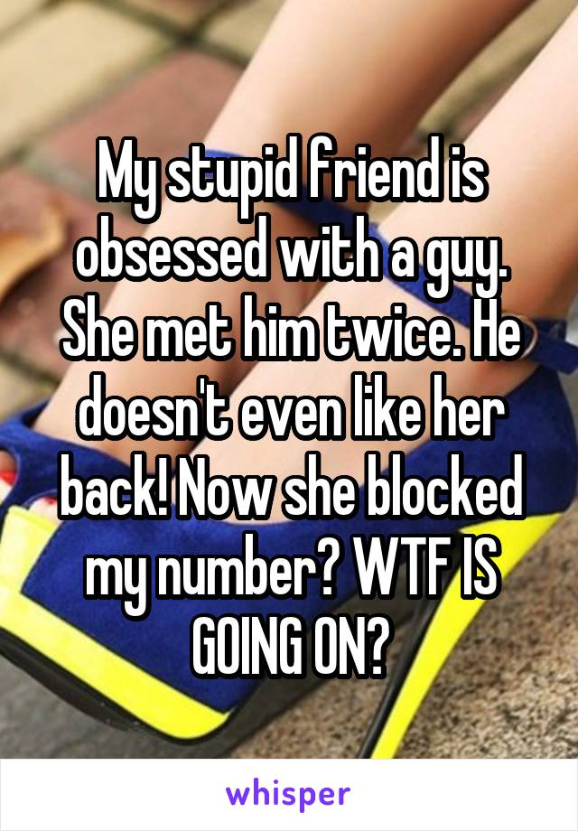 My stupid friend is obsessed with a guy. She met him twice. He doesn't even like her back! Now she blocked my number? WTF IS GOING ON?