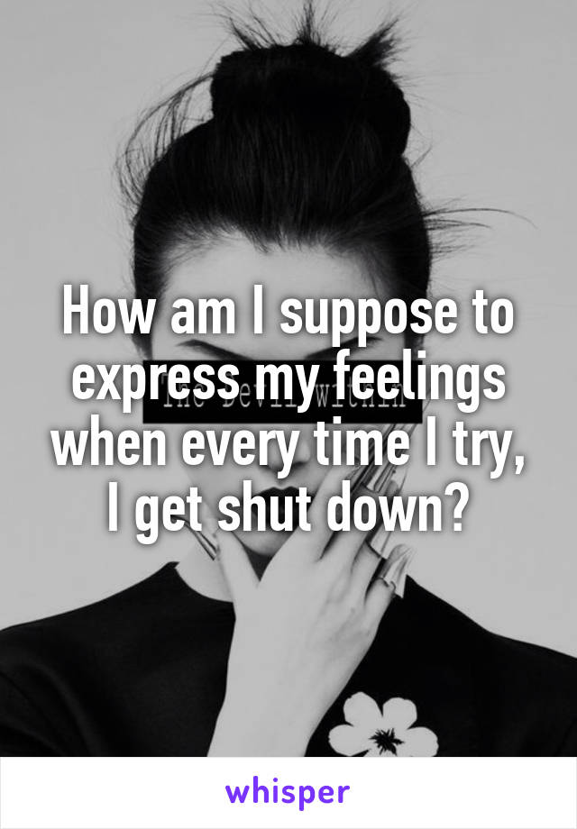 How am I suppose to express my feelings when every time I try, I get shut down?