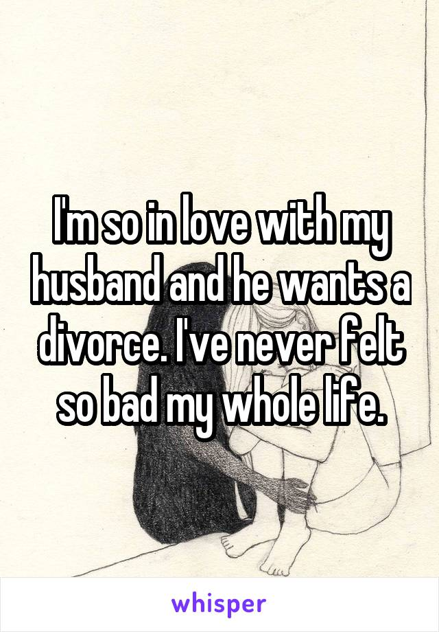 I'm so in love with my husband and he wants a divorce. I've never felt so bad my whole life.