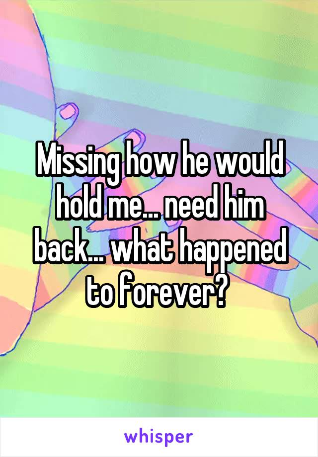 Missing how he would hold me... need him back... what happened to forever?