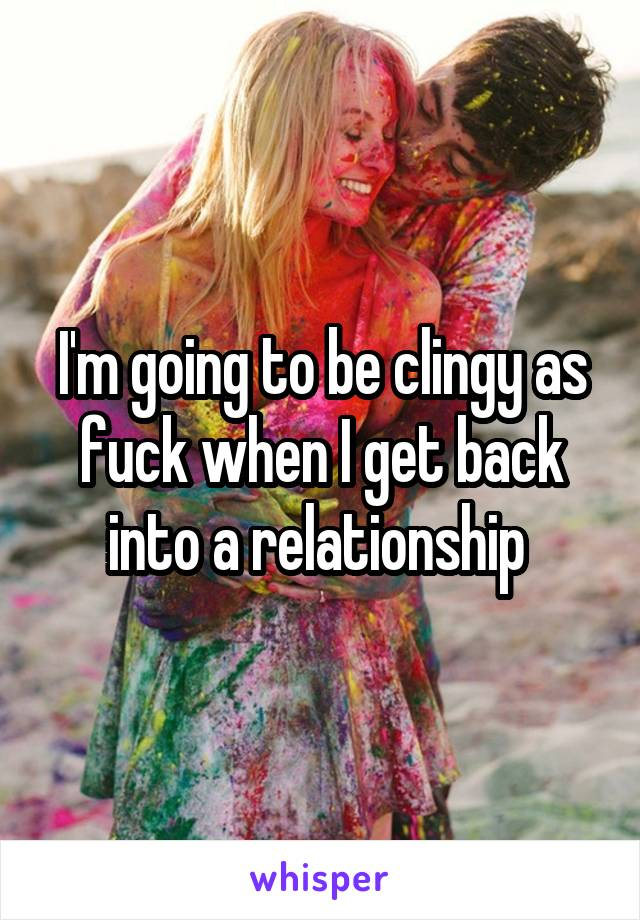 I'm going to be clingy as fuck when I get back into a relationship