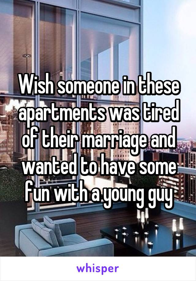 Wish someone in these apartments was tired of their marriage and wanted to have some fun with a young guy