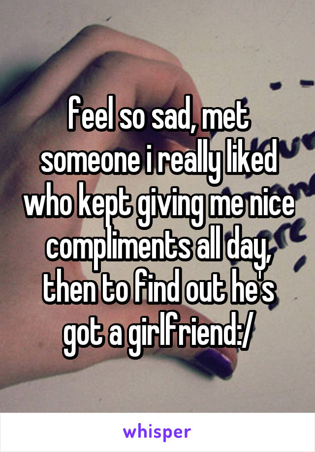 feel so sad, met someone i really liked who kept giving me nice compliments all day, then to find out he's got a girlfriend:/