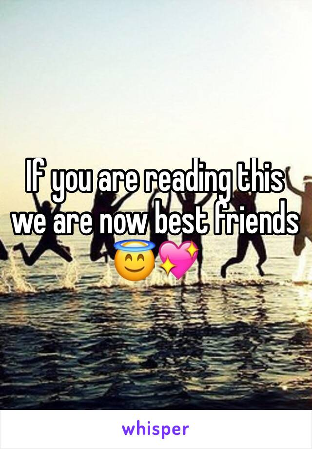 If you are reading this we are now best friends 😇💖