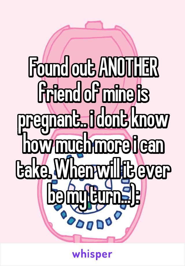 Found out ANOTHER friend of mine is pregnant.. i dont know how much more i can take. When will it ever be my turn...):