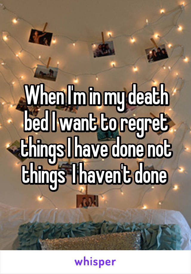 When I'm in my death bed I want to regret things I have done not things  I haven't done