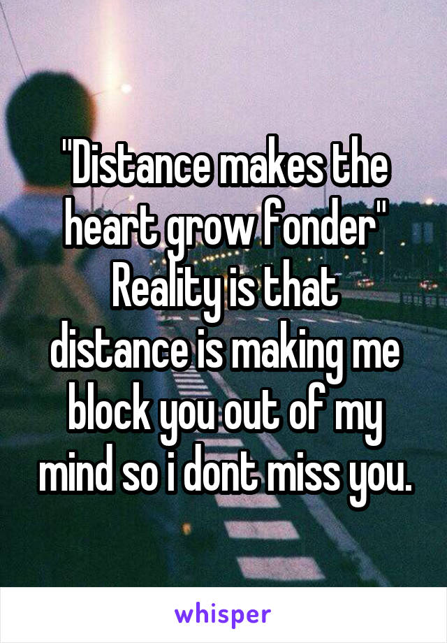 """Distance makes the heart grow fonder"" Reality is that distance is making me block you out of my mind so i dont miss you."