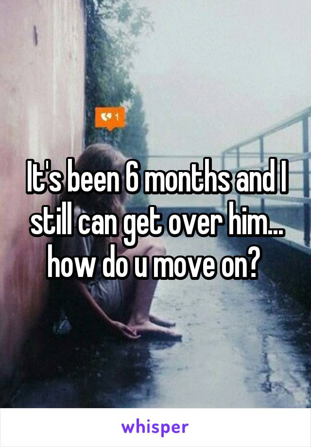 It's been 6 months and I still can get over him... how do u move on?