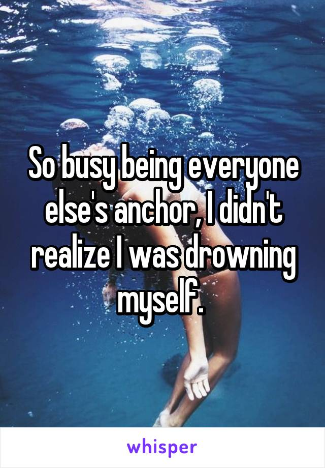 So busy being everyone else's anchor, I didn't realize I was drowning myself.