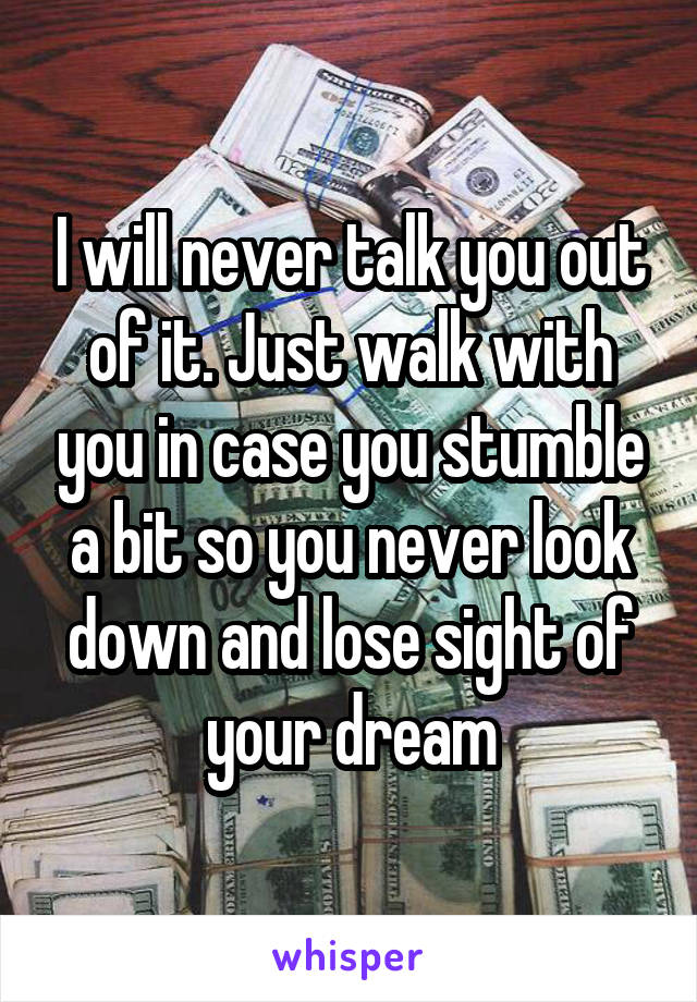 I will never talk you out of it. Just walk with you in case you stumble a bit so you never look down and lose sight of your dream