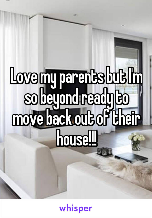 Love my parents but I'm so beyond ready to move back out of their house!!!