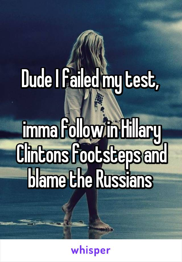 Dude I failed my test,   imma follow in Hillary Clintons footsteps and blame the Russians