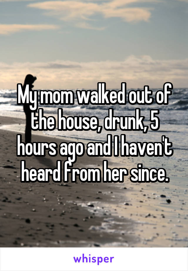 My mom walked out of the house, drunk, 5 hours ago and I haven't heard from her since.